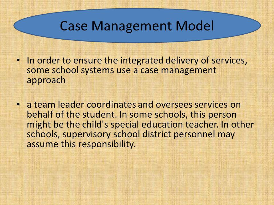 In order to ensure the integrated delivery of services, some school systems use a case management approach a team leader coordinates and oversees serv