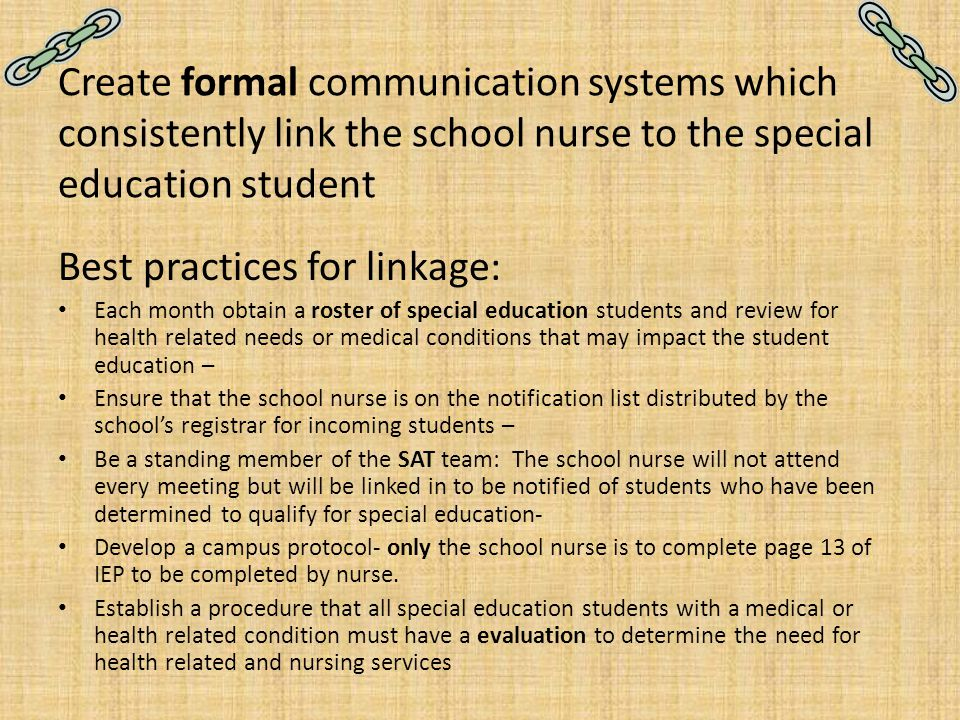 Create formal communication systems which consistently link the school nurse to the special education student Best practices for linkage: Each month o