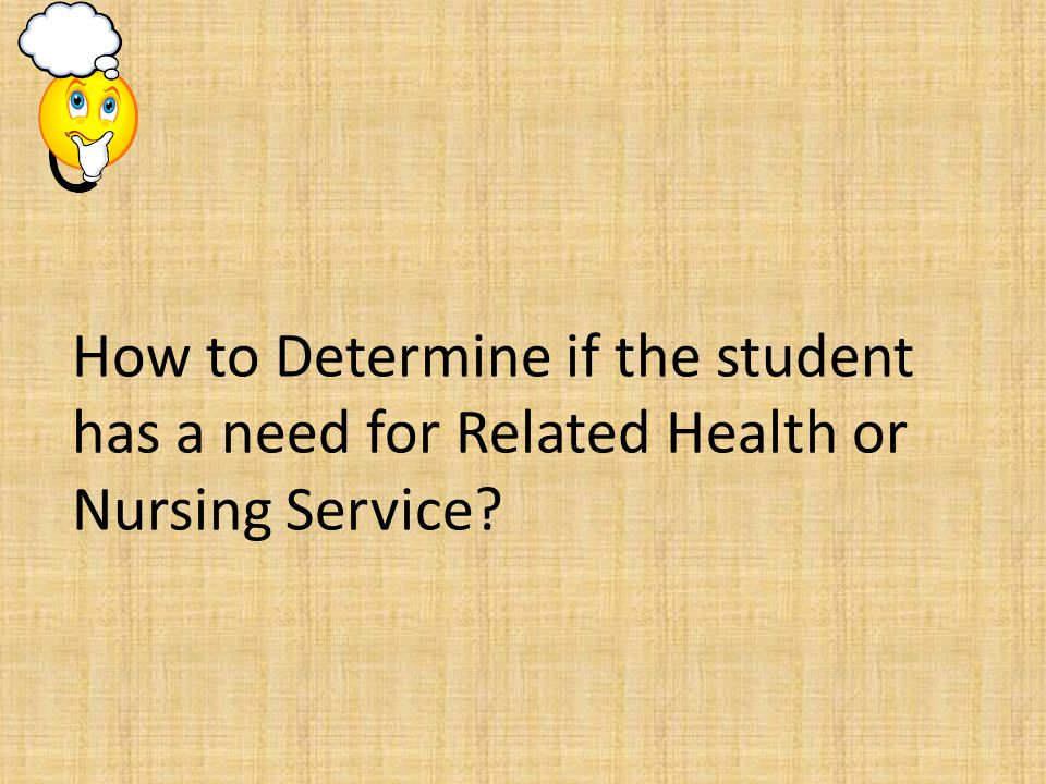 How to Determine if the student has a need for Related Health or Nursing Service?