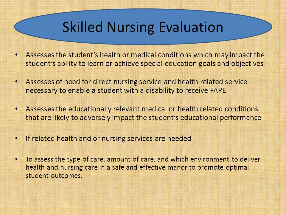 Assesses the student's health or medical conditions which may impact the student's ability to learn or achieve special education goals and objectives Assesses of need for direct nursing service and health related service necessary to enable a student with a disability to receive FAPE Assesses the educationally relevant medical or health related conditions that are likely to adversely impact the student's educational performance If related health and or nursing services are needed To assess the type of care, amount of care, and which environment to deliver health and nursing care in a safe and effective manor to promote optimal student outcomes.