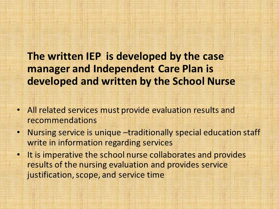 The written IEP is developed by the case manager and Independent Care Plan is developed and written by the School Nurse All related services must prov
