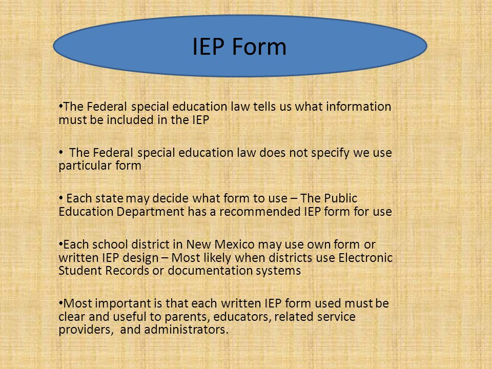 The Federal special education law tells us what information must be included in the IEP The Federal special education law does not specify we use part
