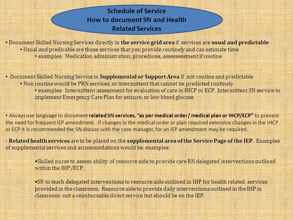 Document Skilled Nursing Services directly in the service grid area if services are usual and predictable Usual and predicable are those services that you provide routinely and can estimate time examples: Medication administration, procedures, assessessment if routine Document Skilled Nursing Service in Supplemental or Support Area if not routine and predictable Non routine would be PRN services, or intermittent that cannot be predicted routinely examples: Intermittent assessment for evaluation of care in IHCP or ECP.