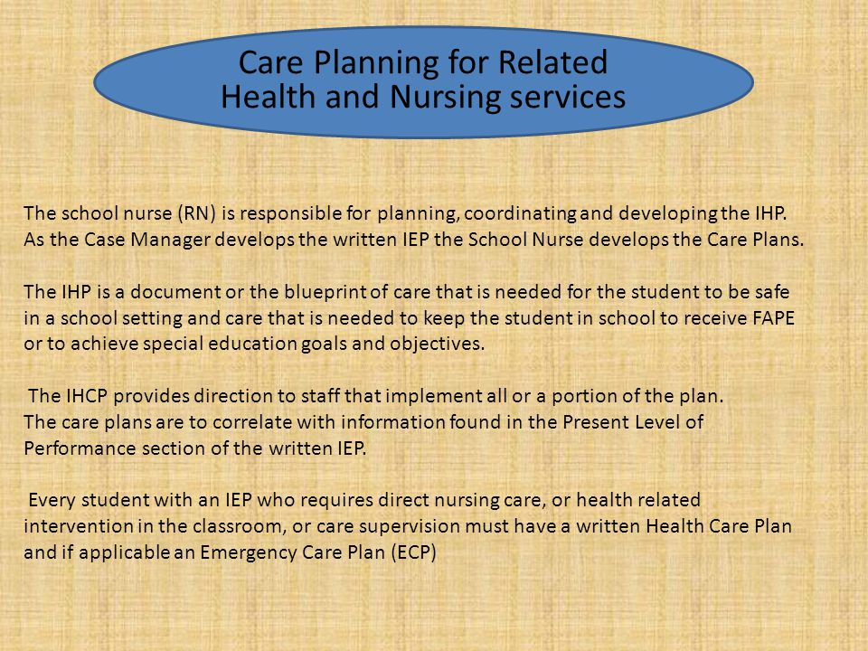 The school nurse (RN) is responsible for planning, coordinating and developing the IHP. As the Case Manager develops the written IEP the School Nurse