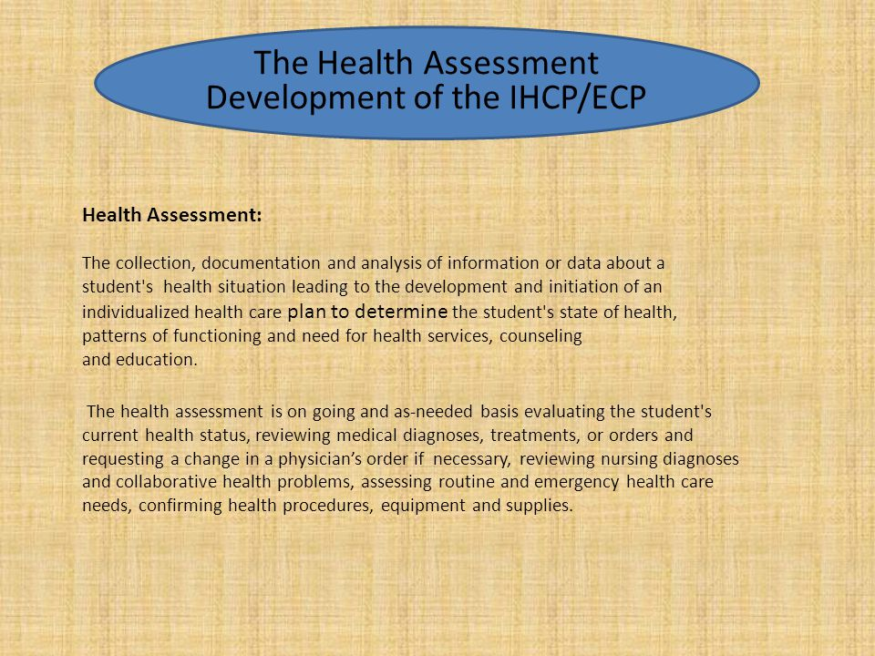 Health Assessment: The collection, documentation and analysis of information or data about a student's health situation leading to the development and