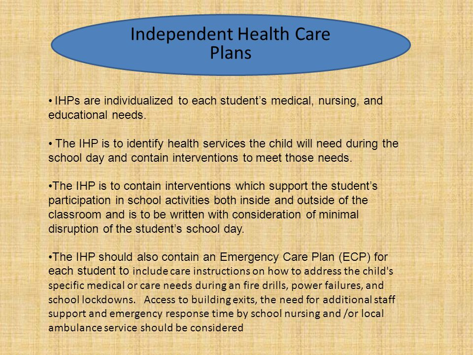 Independent Health Care Plan Components IHPs are individualized to each student's medical, nursing, and educational needs. The IHP is to identify heal