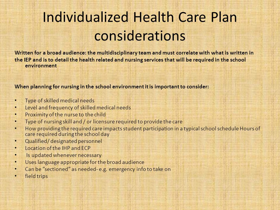 Individualized Health Care Plan considerations Written for a broad audience: the multidisciplinary team and must correlate with what is written in the