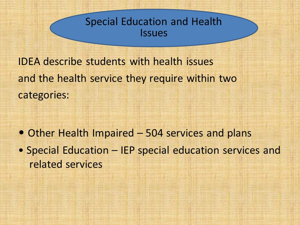 IDEA describe students with health issues and the health service they require within two categories: Other Health Impaired – 504 services and plans Sp