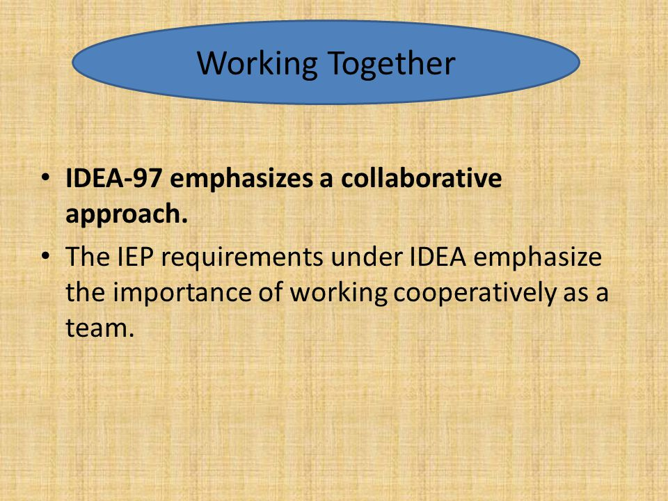 IDEA-97 emphasizes a collaborative approach. The IEP requirements under IDEA emphasize the importance of working cooperatively as a team. Working Toge