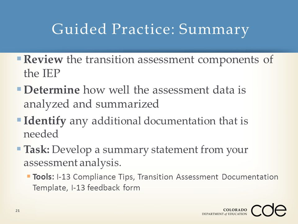  Review the transition assessment components of the IEP  Determine how well the assessment data is analyzed and summarized  Identify any a dditional documentation that is needed  Task: Develop a summary statement from your assessment analysis.
