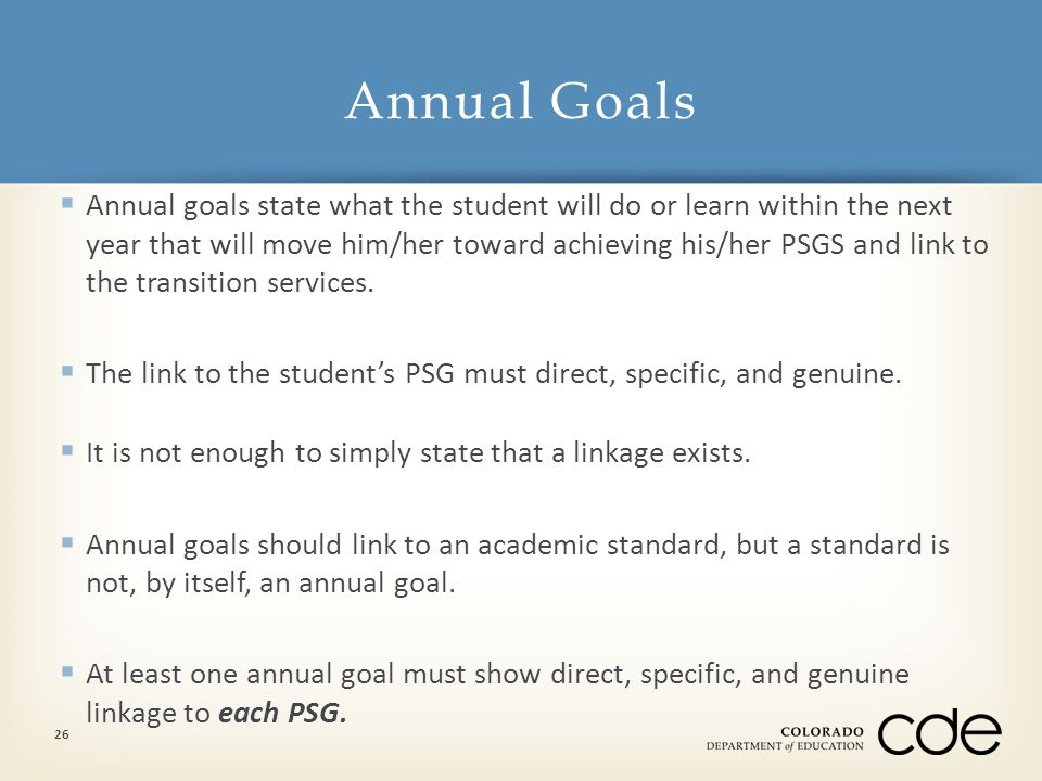  Annual goals state what the student will do or learn within the next year that will move him/her toward achieving his/her PSGS and link to the transition services.