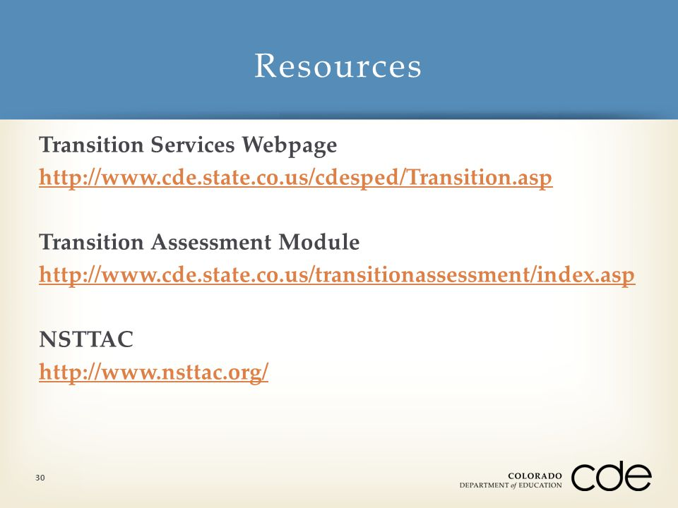 Transition Services Webpage http://www.cde.state.co.us/cdesped/Transition.asp Transition Assessment Module http://www.cde.state.co.us/transitionassessment/index.asp NSTTAC http://www.nsttac.org/ Resources 30