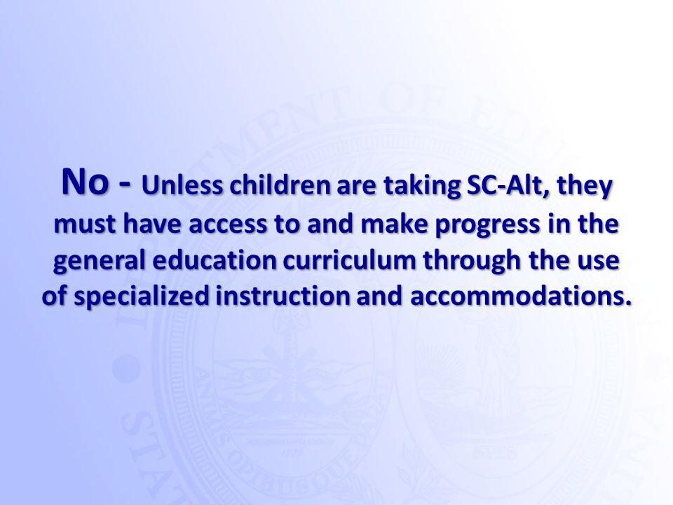 No - Unless children are taking SC-Alt, they must have access to and make progress in the general education curriculum through the use of specialized instruction and accommodations.
