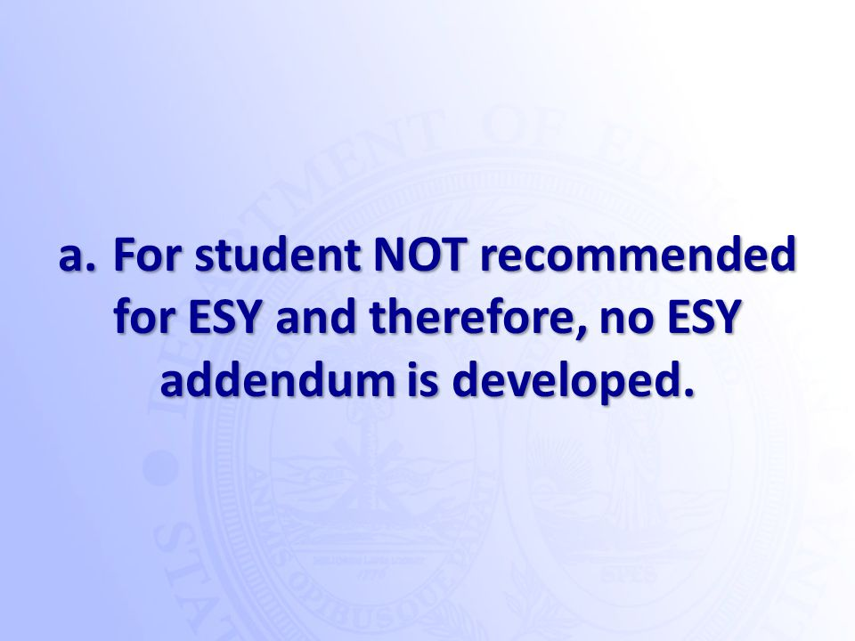 a. For student NOT recommended for ESY and therefore, no ESY addendum is developed.