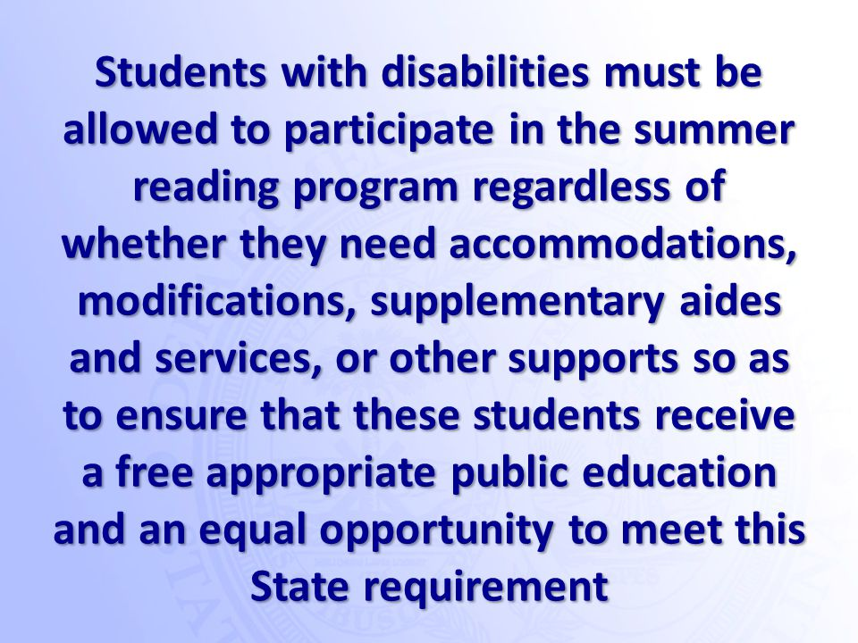 Students with disabilities must be allowed to participate in the summer reading program regardless of whether they need accommodations, modifications, supplementary aides and services, or other supports so as to ensure that these students receive a free appropriate public education and an equal opportunity to meet this State requirement