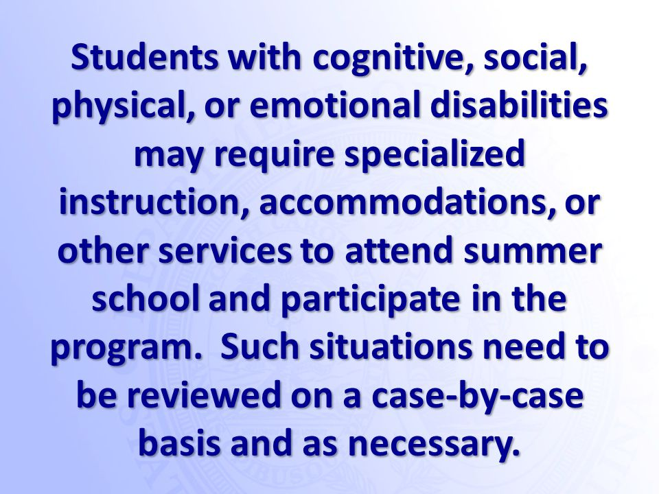 Students with cognitive, social, physical, or emotional disabilities may require specialized instruction, accommodations, or other services to attend summer school and participate in the program.
