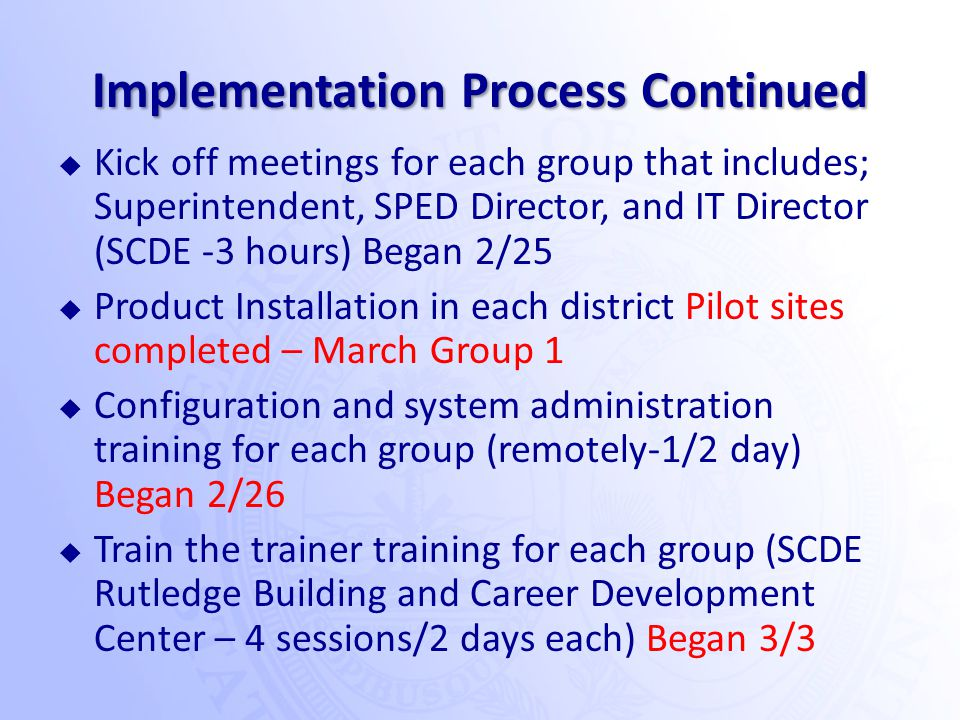 Implementation Process Continued  Kick off meetings for each group that includes; Superintendent, SPED Director, and IT Director (SCDE -3 hours) Began 2/25  Product Installation in each district Pilot sites completed – March Group 1  Configuration and system administration training for each group (remotely-1/2 day) Began 2/26  Train the trainer training for each group (SCDE Rutledge Building and Career Development Center – 4 sessions/2 days each) Began 3/3