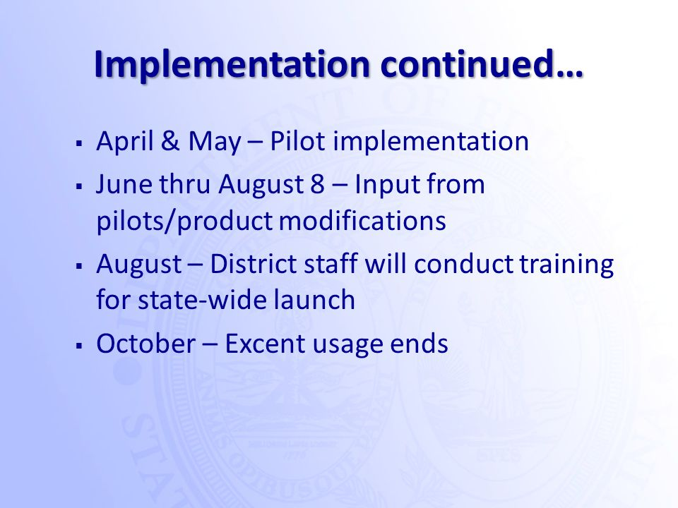 Implementation continued…  April & May – Pilot implementation  June thru August 8 – Input from pilots/product modifications  August – District staff will conduct training for state-wide launch  October – Excent usage ends