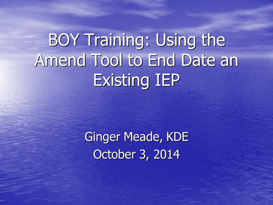 BOY Training: Using the Amend Tool to End Date an Existing IEP Ginger Meade, KDE October 3, 2014