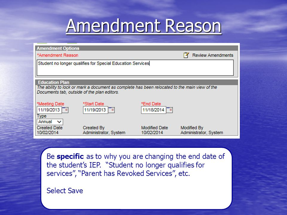"Amendment Reason Be specific as to why you are changing the end date of the student's IEP. ""Student no longer qualifies for services"", ""Parent has Rev"