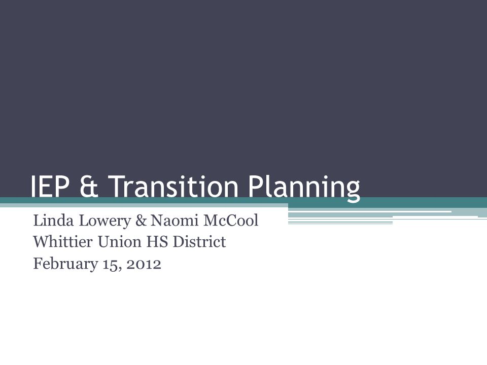 IEP & Transition Planning Linda Lowery & Naomi McCool Whittier Union HS District February 15, 2012