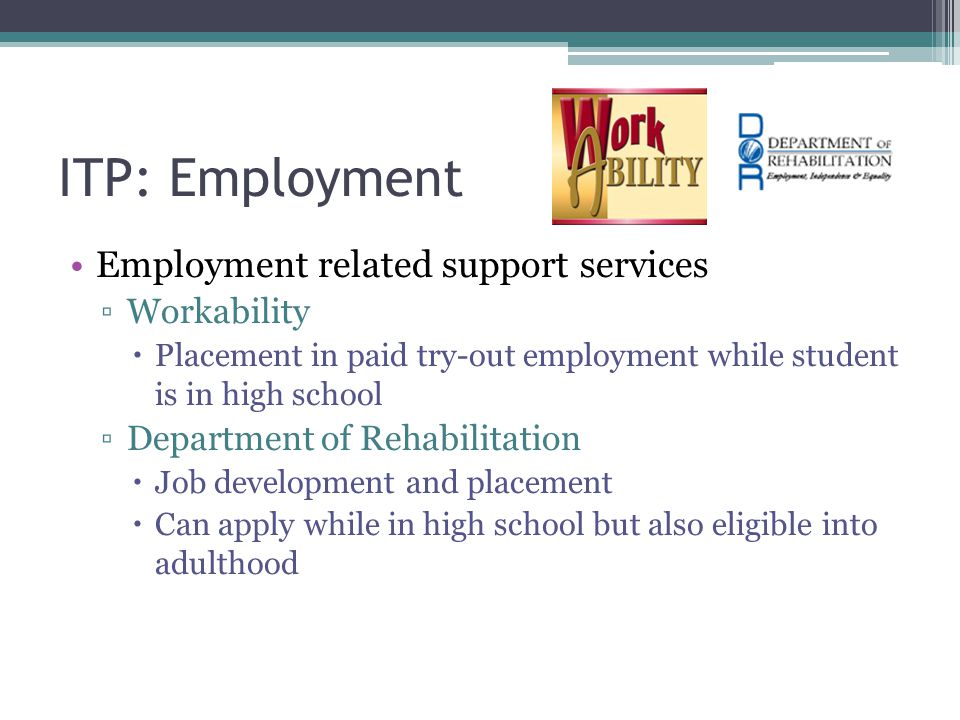 ITP: Employment Employment related support services ▫Workability  Placement in paid try-out employment while student is in high school ▫Department of Rehabilitation  Job development and placement  Can apply while in high school but also eligible into adulthood