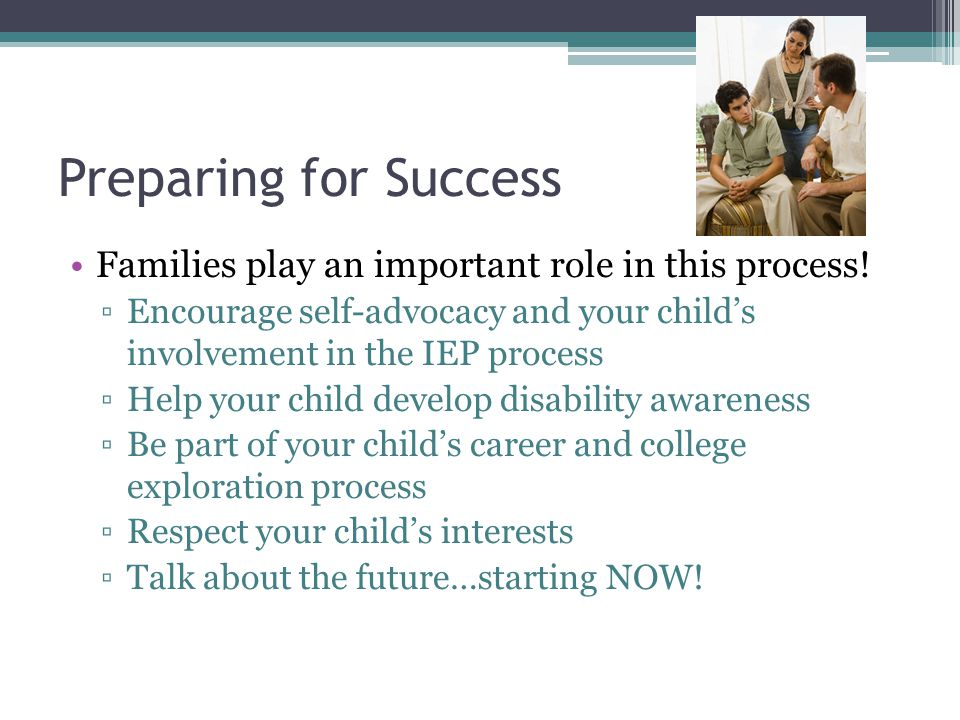 Preparing for Success Families play an important role in this process! ▫Encourage self-advocacy and your child's involvement in the IEP process ▫Help