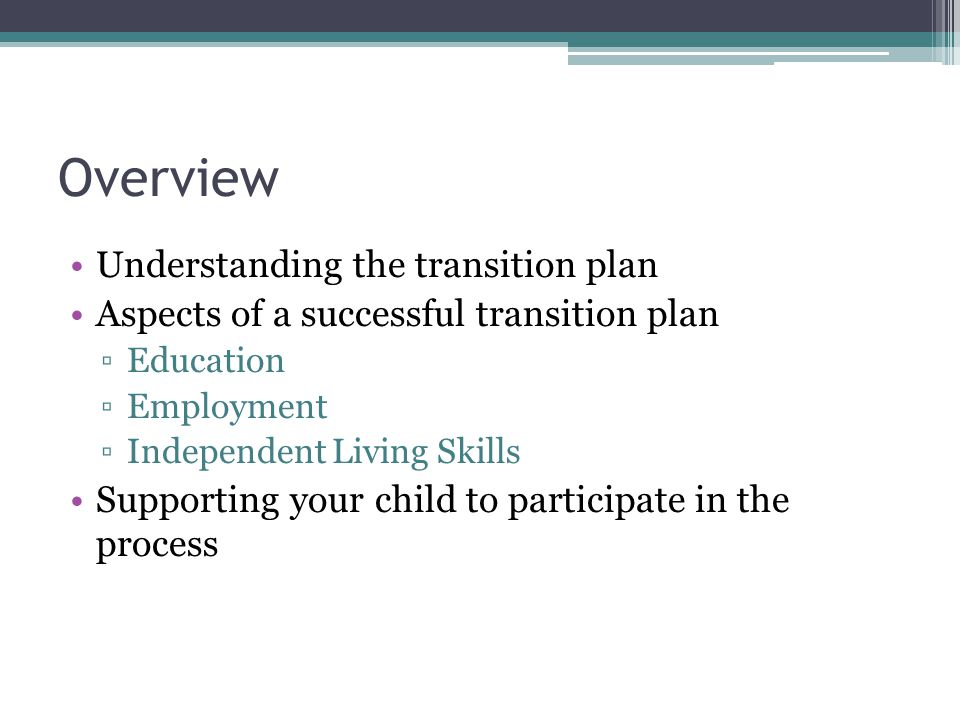 Overview Understanding the transition plan Aspects of a successful transition plan ▫Education ▫Employment ▫Independent Living Skills Supporting your child to participate in the process