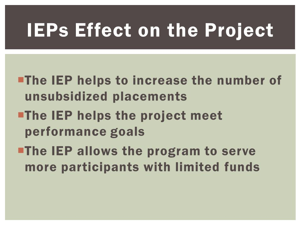  The IEP helps to increase the number of unsubsidized placements  The IEP helps the project meet performance goals  The IEP allows the program to serve more participants with limited funds IEPs Effect on the Project