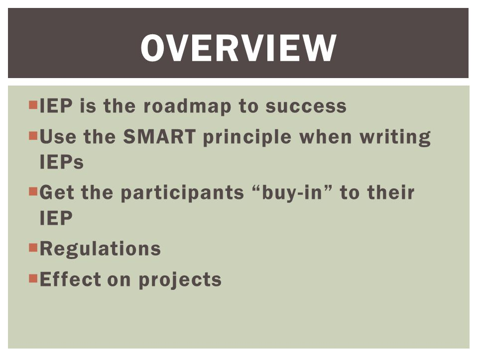  Gives the participant a plan for using the program successfully  Creates benchmarks and completion dates for the participant to achieve  Builds self-confidence and esteem in the participant  Provides the project with a guide for effectively assisting the participant THE IEP IS THE ROADMAP TO SUCCESS