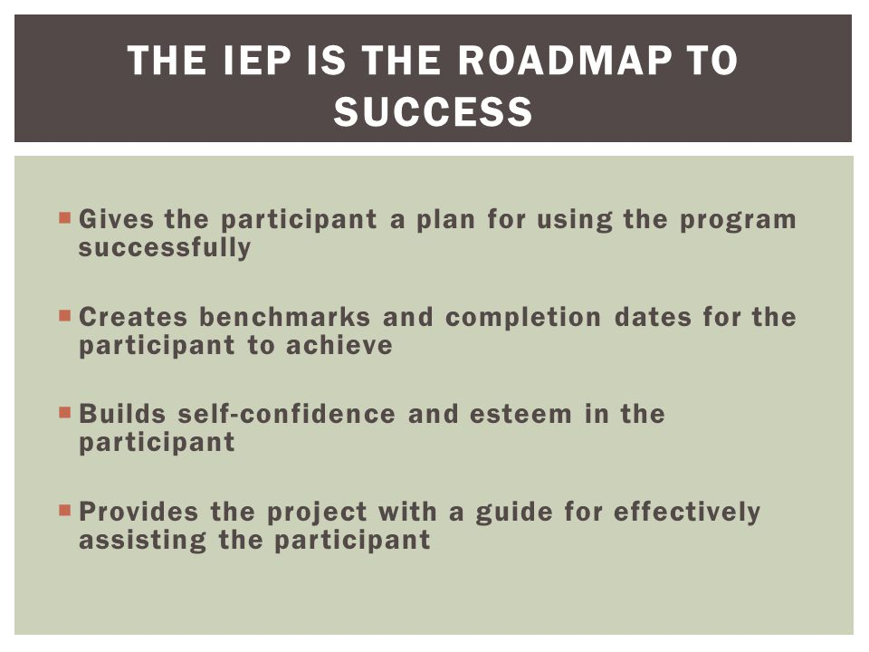 Gives the participant a plan for using the program successfully  Creates benchmarks and completion dates for the participant to achieve  Builds self-confidence and esteem in the participant  Provides the project with a guide for effectively assisting the participant THE IEP IS THE ROADMAP TO SUCCESS