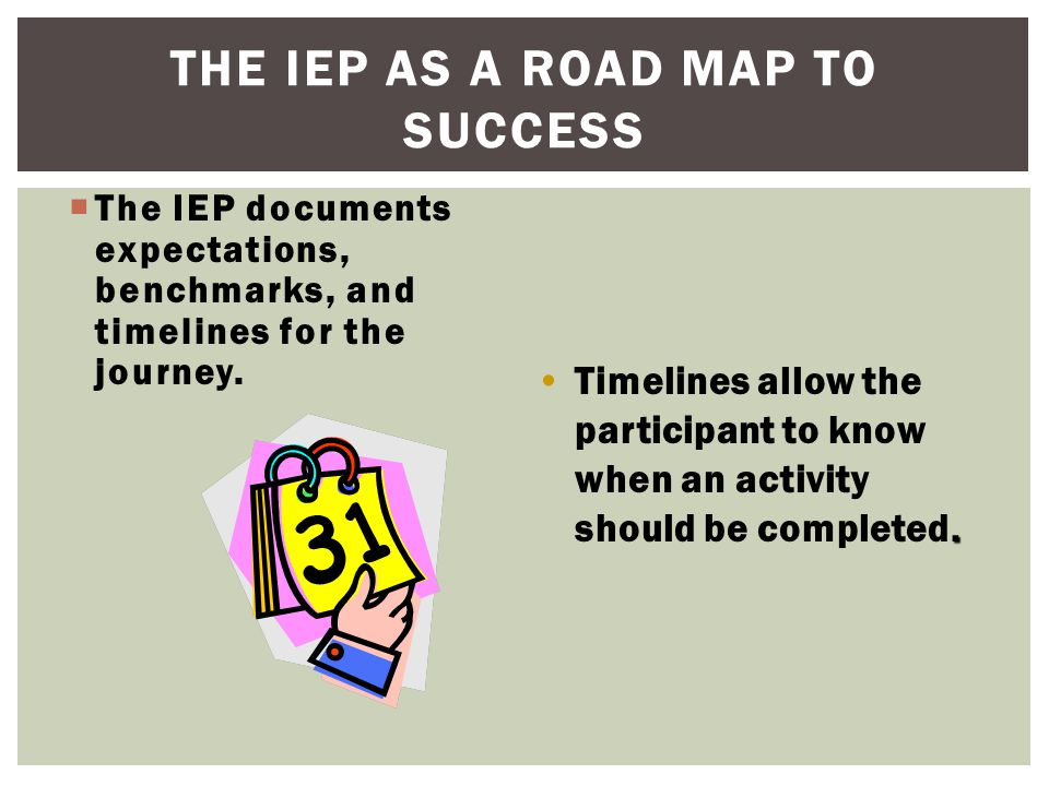 THE IEP AS A ROAD MAP TO SUCCESS  The IEP documents expectations, benchmarks, and timelines for the journey..Timelines allow the participant to know when an activity should be completed.