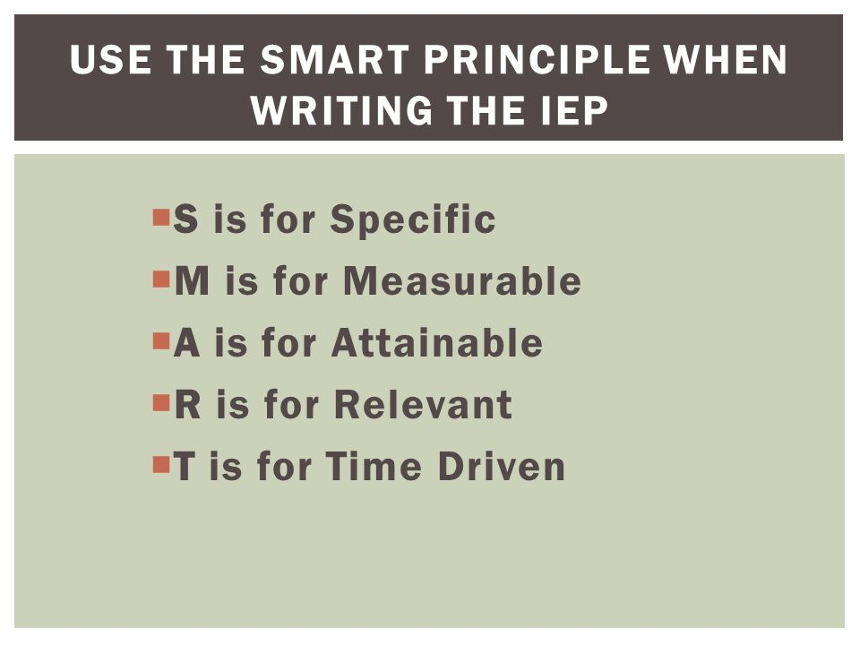  S is for Specific  M is for Measurable  A is for Attainable  R is for Relevant  T is for Time Driven USE THE SMART PRINCIPLE WHEN WRITING THE IEP