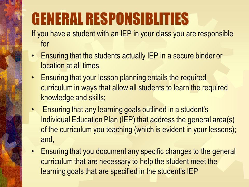 GENERAL RESPONSIBLITIES If you have a student with an IEP in your class you are responsible for Ensuring that the students actually IEP in a secure binder or location at all times.