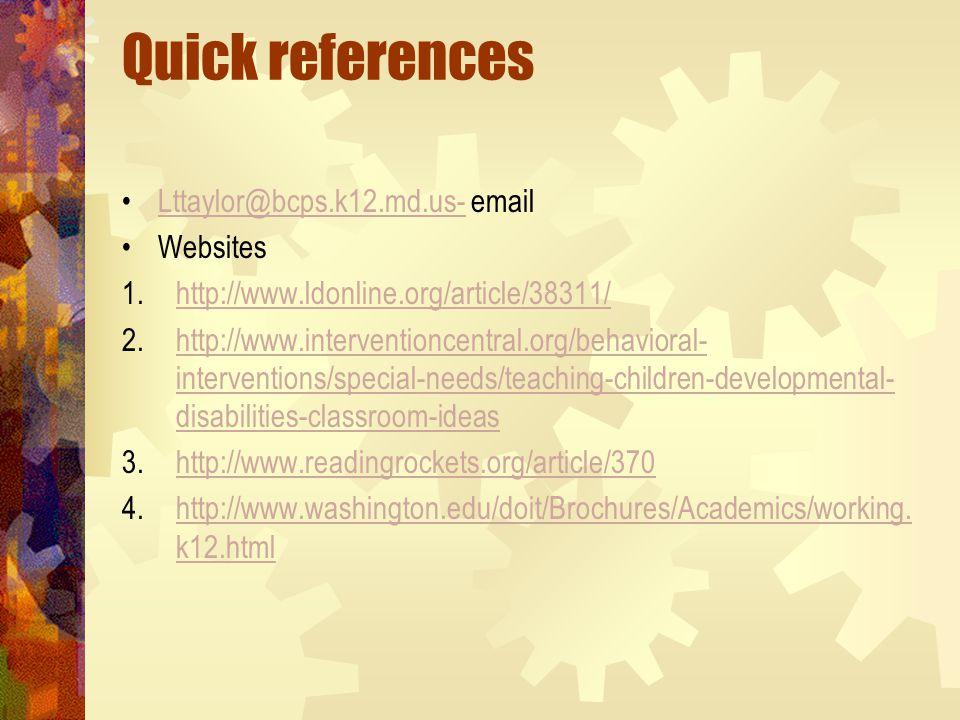 Quick references Lttaylor@bcps.k12.md.us- emailLttaylor@bcps.k12.md.us- Websites 1.http://www.ldonline.org/article/38311/http://www.ldonline.org/article/38311/ 2.http://www.interventioncentral.org/behavioral- interventions/special-needs/teaching-children-developmental- disabilities-classroom-ideashttp://www.interventioncentral.org/behavioral- interventions/special-needs/teaching-children-developmental- disabilities-classroom-ideas 3.http://www.readingrockets.org/article/370http://www.readingrockets.org/article/370 4.http://www.washington.edu/doit/Brochures/Academics/working.