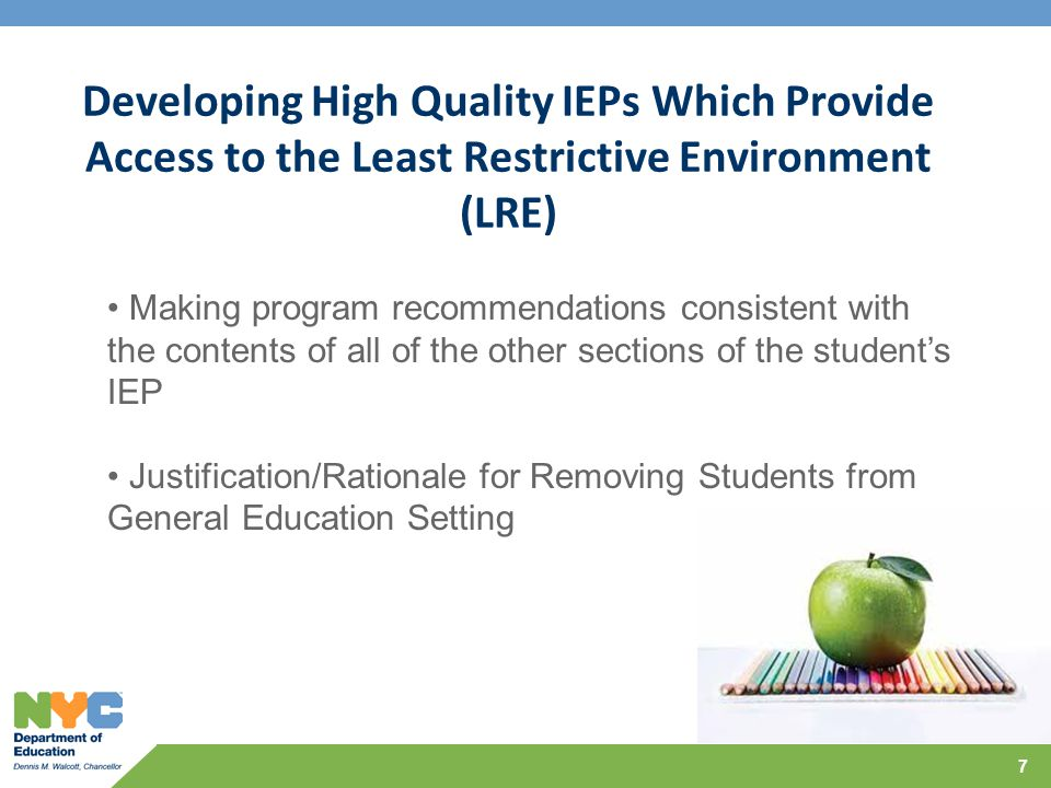 Developing High Quality IEPs Which Provide Access to the Least Restrictive Environment (LRE) 7 Making program recommendations consistent with the contents of all of the other sections of the student's IEP Justification/Rationale for Removing Students from General Education Setting