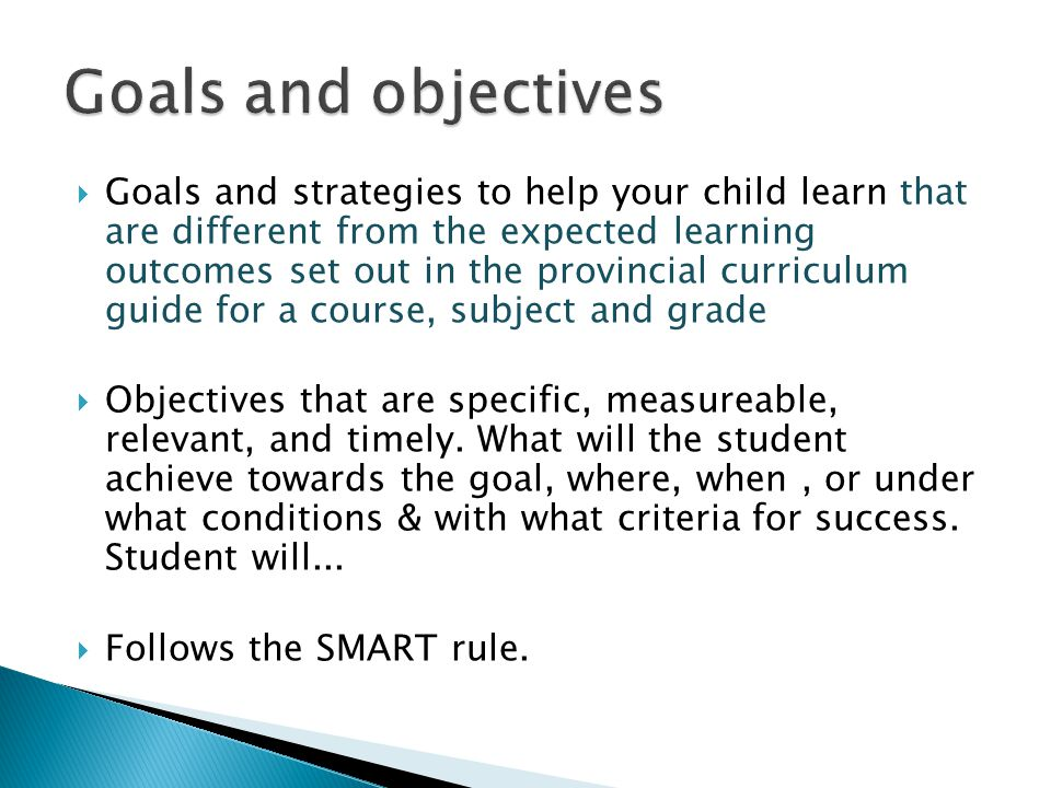  Goals and strategies to help your child learn that are different from the expected learning outcomes set out in the provincial curriculum guide for a course, subject and grade  Objectives that are specific, measureable, relevant, and timely.