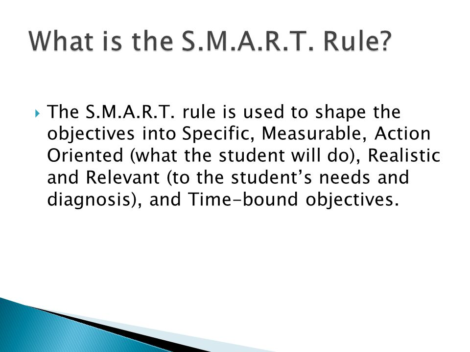  The S.M.A.R.T. rule is used to shape the objectives into Specific, Measurable, Action Oriented (what the student will do), Realistic and Relevant (t