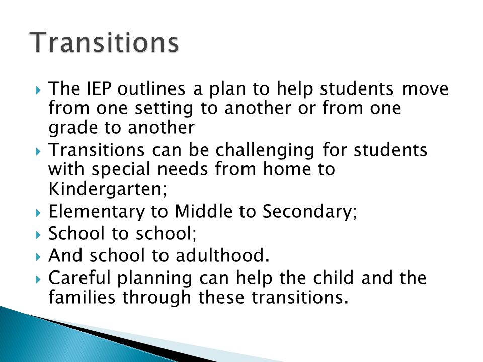  The IEP outlines a plan to help students move from one setting to another or from one grade to another  Transitions can be challenging for students with special needs from home to Kindergarten;  Elementary to Middle to Secondary;  School to school;  And school to adulthood.