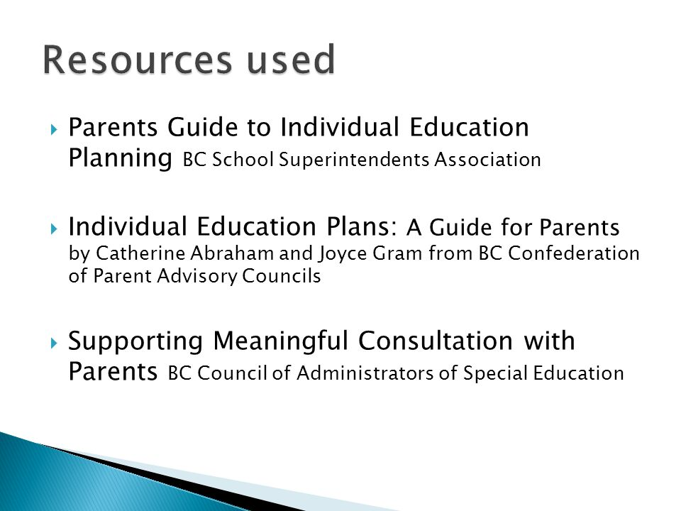  Parents Guide to Individual Education Planning BC School Superintendents Association  Individual Education Plans: A Guide for Parents by Catherine Abraham and Joyce Gram from BC Confederation of Parent Advisory Councils  Supporting Meaningful Consultation with Parents BC Council of Administrators of Special Education