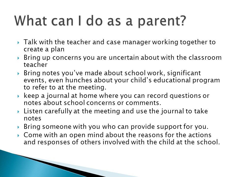  Talk with the teacher and case manager working together to create a plan  Bring up concerns you are uncertain about with the classroom teacher  Bring notes you've made about school work, significant events, even hunches about your child's educational program to refer to at the meeting.