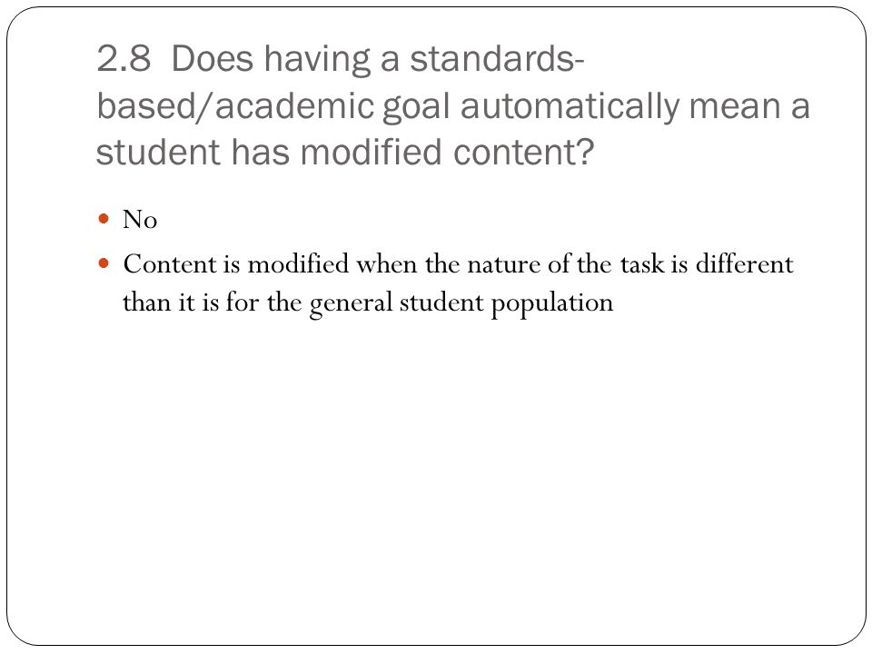 2.10 For a student who takes an alternate assessment (TAKS-M, STAAR Modified, or STAAR Alternate), does he need an academic standards-based IEP goal that corresponds with the tested content area.