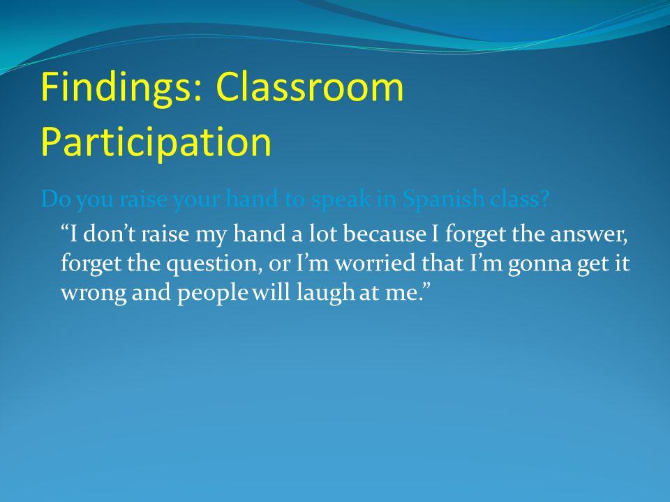 "Findings: Classroom Participation Do you raise your hand to speak in Spanish class? ""I don't raise my hand a lot because I forget the answer, forget t"