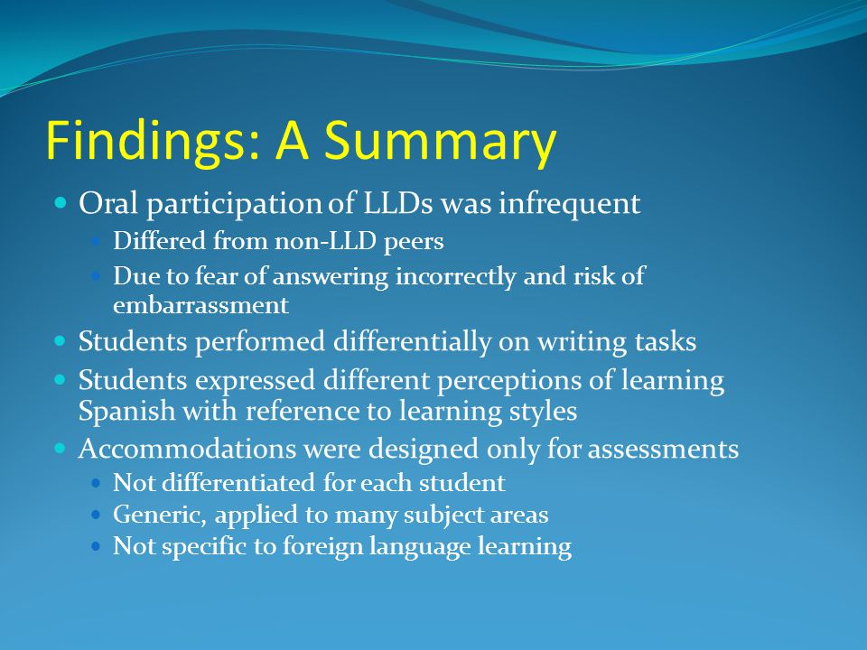 Findings: A Summary Oral participation of LLDs was infrequent Differed from non-LLD peers Due to fear of answering incorrectly and risk of embarrassment Students performed differentially on writing tasks Students expressed different perceptions of learning Spanish with reference to learning styles Accommodations were designed only for assessments Not differentiated for each student Generic, applied to many subject areas Not specific to foreign language learning