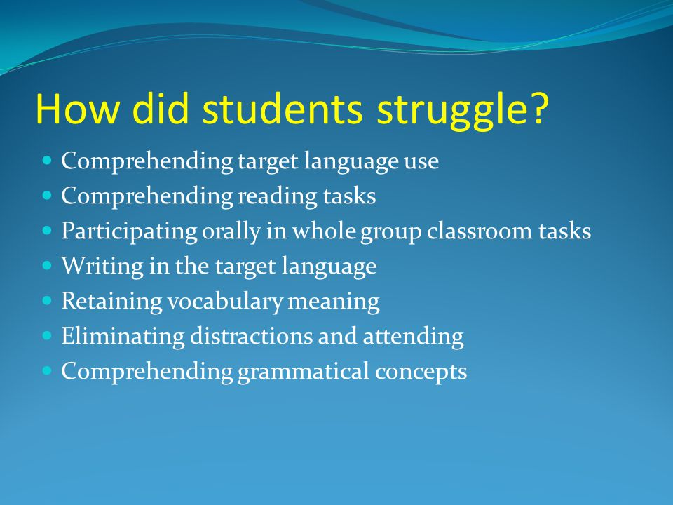 How did students struggle? Comprehending target language use Comprehending reading tasks Participating orally in whole group classroom tasks Writing i