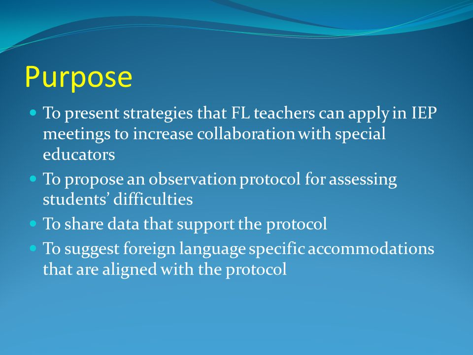 Purpose To present strategies that FL teachers can apply in IEP meetings to increase collaboration with special educators To propose an observation protocol for assessing students' difficulties To share data that support the protocol To suggest foreign language specific accommodations that are aligned with the protocol