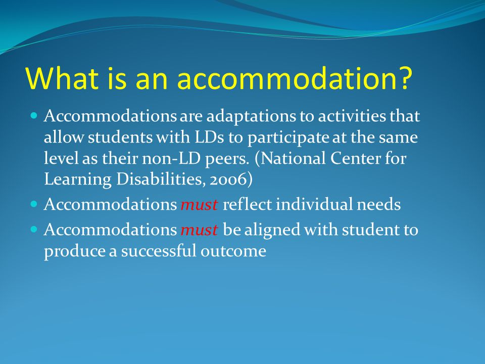 What is an accommodation? Accommodations are adaptations to activities that allow students with LDs to participate at the same level as their non-LD p