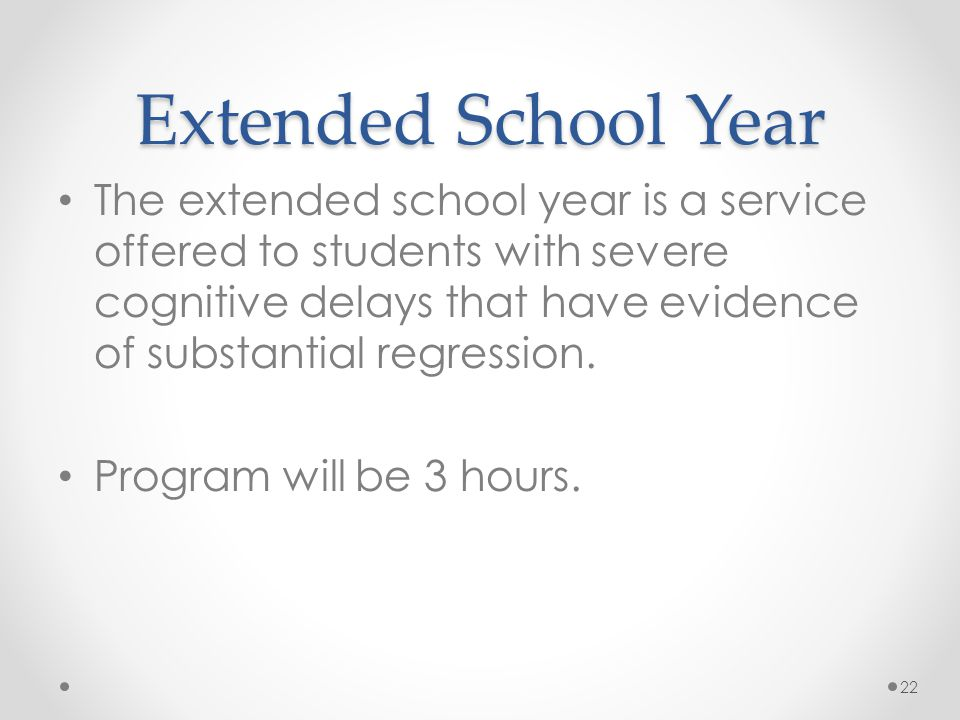 Extended School Year The extended school year is a service offered to students with severe cognitive delays that have evidence of substantial regressi