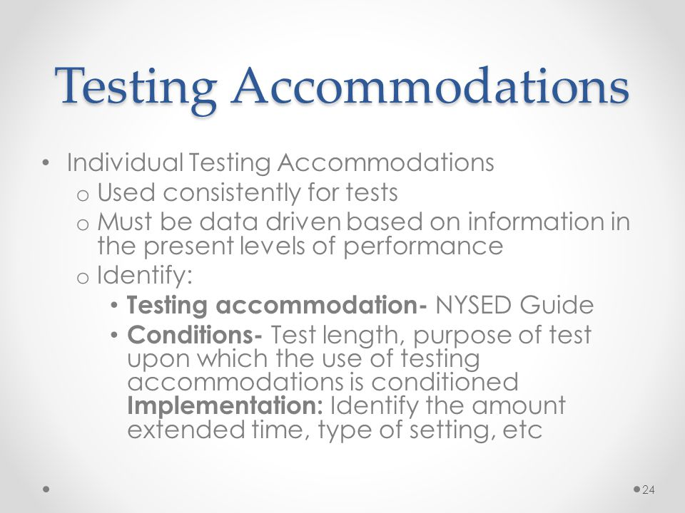 Testing Accommodations Individual Testing Accommodations o Used consistently for tests o Must be data driven based on information in the present level