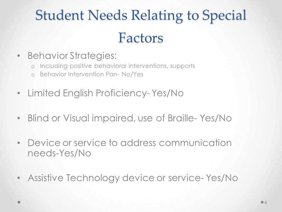 Student Needs Relating to Special Factors Behavior Strategies: o Including positive behavioral interventions, supports o Behavior Intervention Pan- No